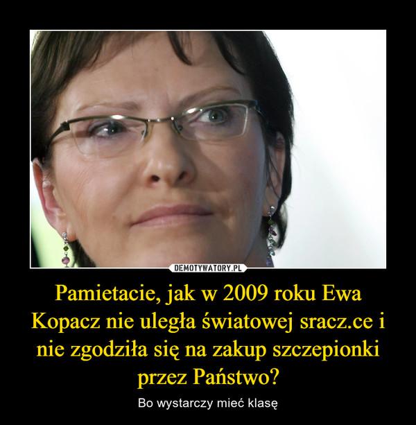 Pamietacie, jak w 2009 roku Ewa Kopacz nie uległa światowej sracz.ce i nie zgodziła się na zakup szczepionki przez Państwo? – Bo wystarczy mieć klasę