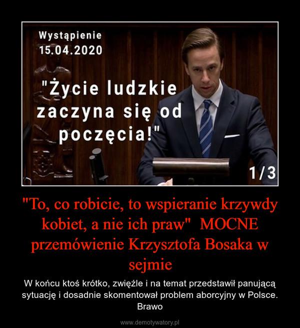 """""""To, co robicie, to wspieranie krzywdy kobiet, a nie ich praw""""  MOCNE przemówienie Krzysztofa Bosaka w sejmie – W końcu ktoś krótko, zwięźle i na temat przedstawił panującą sytuację i dosadnie skomentował problem aborcyjny w Polsce. Brawo"""
