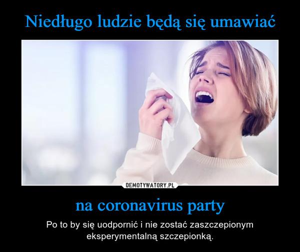 na coronavirus party – Po to by się uodpornić i nie zostać zaszczepionym eksperymentalną szczepionką.