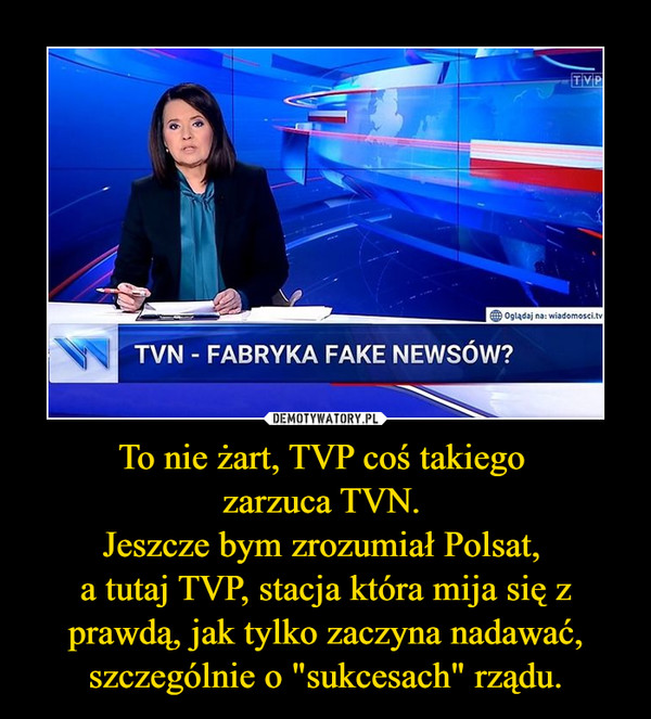 """To nie żart, TVP coś takiego zarzuca TVN. Jeszcze bym zrozumiał Polsat, a tutaj TVP, stacja która mija się z prawdą, jak tylko zaczyna nadawać, szczególnie o """"sukcesach"""" rządu. –"""