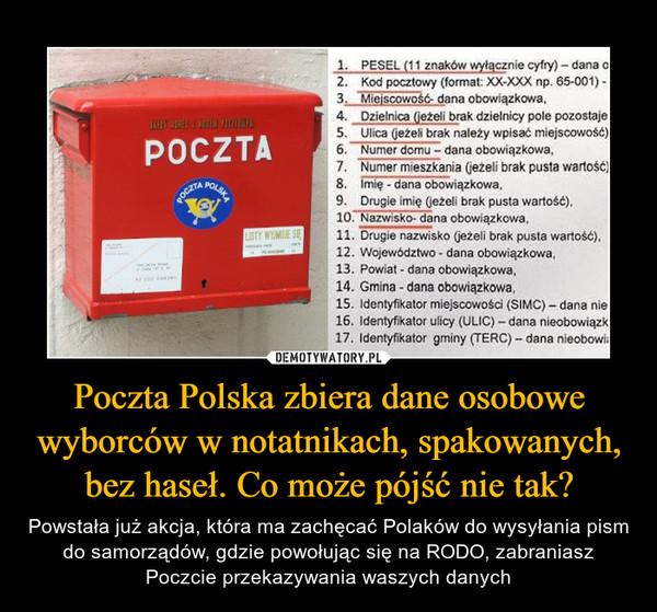 Poczta Polska zbiera dane osobowe wyborców w notatnikach, spakowanych, bez haseł. Co może pójść nie tak? – Powstała już akcja, która ma zachęcać Polaków do wysyłania pism do samorządów, gdzie powołując się na RODO, zabraniasz Poczcie przekazywania waszych danych 1. PESEL (11 znaków wyłącznie cyfry)- dana o2. Kod pocztowy (format: XX-XXX np. 65-001) -3. Miejscowość- dana obowiązkowa,4. Dzielnica (jeżeli brak dzielnicy pole pozostaje5. Ulica (jeżeli brak należy wpisać miejscowość)6. Numer domu - dana obowiązkowa,7. Numer mieszkania (jeżeli brak pusta wartość)8. Imię - dana obowiązkowa,9. Drugie imię (jeżeli brak pusta wartość),10. Nazwisko- dana obowiązkowa,11. Drugie nazwisko (ježeli brak pusta wartość),12. Województwo - dana obowiązkowa,13. Powiat - dana obowiązkowa,14. Gmina - dana obowiązkowa,15. Identyfikator miejscowości (SIMC) – dana nie16. Identyfikator ulicy (ULIC) – dana nieobowiązk17. Identyfikator gminy (TERC) - dana nieobowiaTHEY ATRES I KOLEJ FICIOAPOCZTAPOLSKAPOCZTALISTY WYMUE