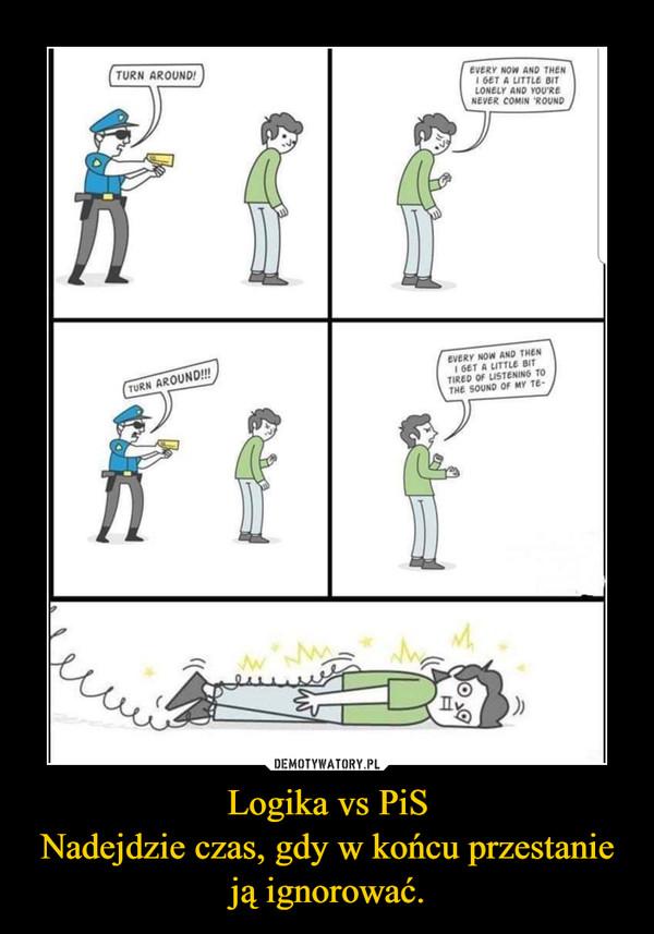 Logika vs PiSNadejdzie czas, gdy w końcu przestanie ją ignorować. –