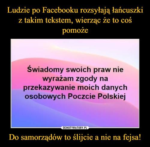 Ludzie po Facebooku rozsyłają łańcuszki z takim tekstem, wierząc że to coś pomoże Do samorządów to ślijcie a nie na fejsa!