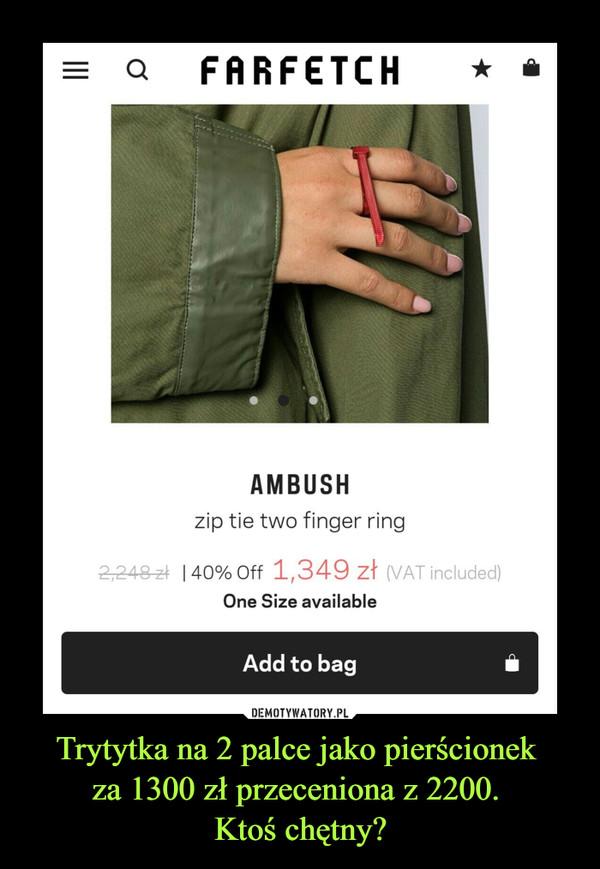 Trytytka na 2 palce jako pierścionek za 1300 zł przeceniona z 2200. Ktoś chętny? –