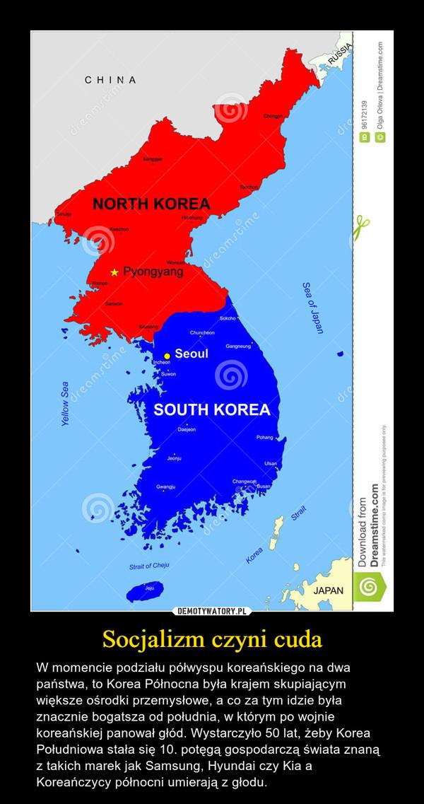 Socjalizm czyni cuda – W momencie podziału półwyspu koreańskiego na dwa państwa, to Korea Północna była krajem skupiającym większe ośrodki przemysłowe, a co za tym idzie była znacznie bogatsza od południa, w którym po wojnie koreańskiej panował głód. Wystarczyło 50 lat, żeby Korea Południowa stała się 10. potęgą gospodarczą świata znaną z takich marek jak Samsung, Hyundai czy Kia a Koreańczycy północni umierają z głodu.