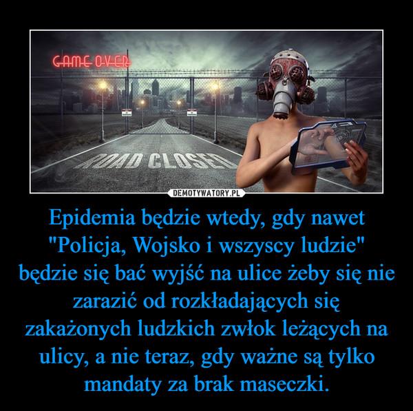 """Epidemia będzie wtedy, gdy nawet """"Policja, Wojsko i wszyscy ludzie"""" będzie się bać wyjść na ulice żeby się nie zarazić od rozkładających się zakażonych ludzkich zwłok leżących na ulicy, a nie teraz, gdy ważne są tylko mandaty za brak maseczki. –"""