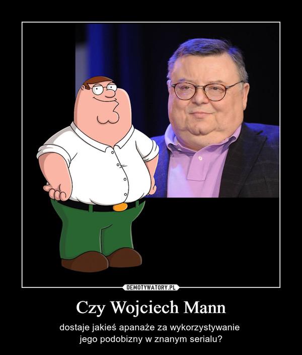 Czy Wojciech Mann – dostaje jakieś apanaże za wykorzystywanie jego podobizny w znanym serialu?
