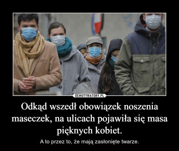 Odkąd wszedł obowiązek noszenia maseczek, na ulicach pojawiła się masa pięknych kobiet. – A to przez to, że mają zasłonięte twarze.