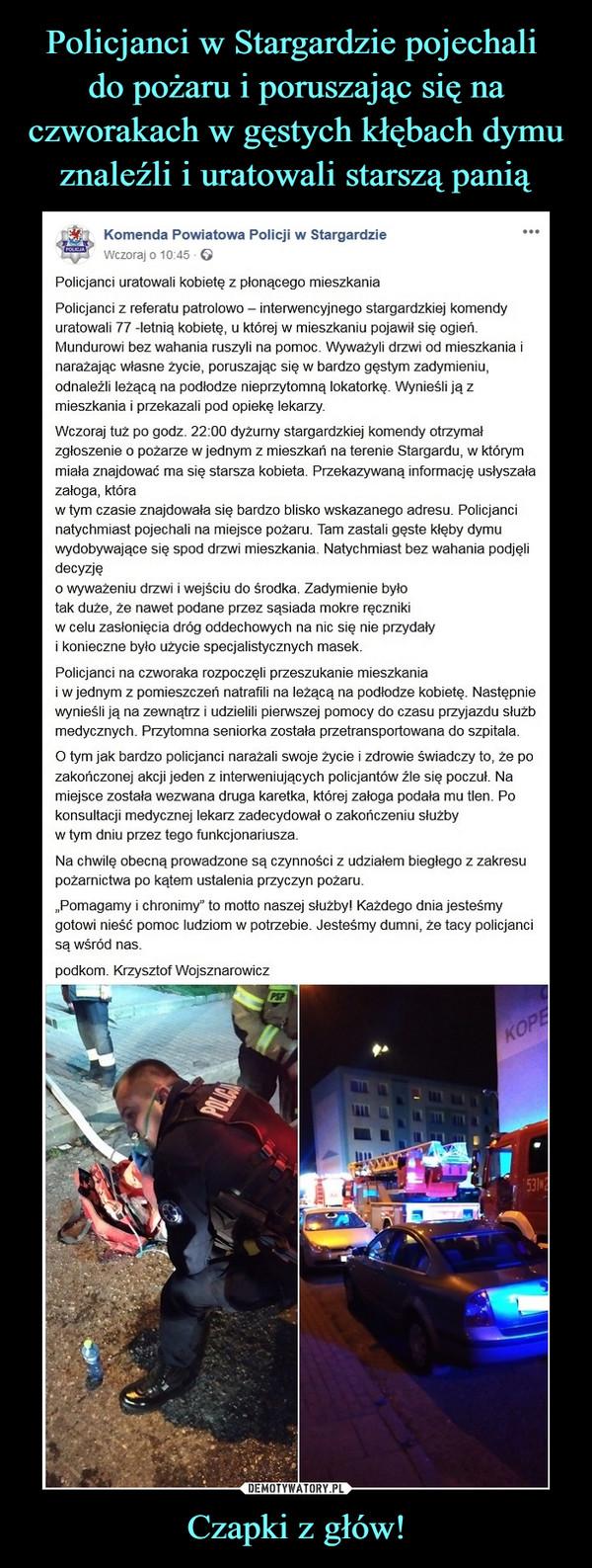 """Czapki z głów! –  Komenda Powiatowa Policji w Stargardzie ••'Wczoraj o 10:45 - ©Policjanci uratowali kobietę z płonącego mieszkaniaPolicjanci z referatu patrolowo - interwencyjnego stargardzkiej komendyuratowali 77 -letnią kobietę, u której w mieszkaniu pojawił się ogień.Mundurowi bez wahania ruszyli na pomoc. Wyważyli drzwi od mieszkania inarażając własne życie, poruszając się w bardzo gęstym zadymieniu,odnaleźli leżącą na podłodze nieprzytomną lokatorkę. Wynieśli ją zmieszkania i przekazali pod opiekę lekarzy.Wczoraj tuż po godz. 22:00 dyżurny stargardzkiej komendy otrzymałzgłoszenie o pożarze w jednym z mieszkań na terenie Stargardu, w którymmiała znajdować ma się starsza kobieta. Przekazywaną informację usłyszałazałoga, któraw tym czasie znajdowała się bardzo blisko wskazanego adresu. Policjancinatychmiast pojechali na miejsce pożaru. Tam zastali gęste kłęby dymuwydobywające się spod drzwi mieszkania. Natychmiast bez wahania podjęlidecyzję0 wyważeniu drzwi i wejściu do środka. Zadymienie byłotak duże, że nawet podane przez sąsiada mokre ręcznikiw celu zasłonięcia dróg oddechowych na nic się nie przydały1 konieczne było użycie specjalistycznych masek.Policjanci na czworaka rozpoczęli przeszukanie mieszkaniai w jednym z pomieszczeń natrafili na leżącą na podłodze kobietę. Następniewynieśli ją na zewnątrz i udzielili pierwszej pomocy do czasu przyjazdu służbmedycznych. Przytomna seniorka została przetransportowana do szpitala.O tym jak bardzo policjanci narażali swoje życie i zdrowie świadczy to, że pozakończonej akcji jeden z interweniujących policjantów źle się poczuł. Namiejsce została wezwana druga karetka, której załoga podała mu tlen. Pokonsultacji medycznej lekarz zadecydował o zakończeniu służbyw tym dniu przez tego funkcjonariusza.Na chwilę obecną prowadzone są czynności z udziałem biegłego z zakresupożarnictwa po kątem ustalenia przyczyn pożaru.""""Pomagamy i chronimy"""" to motto naszej służby! Każdego dnia jesteśmygotowi nieść pomoc ludziom w potrzebie. Jeste"""