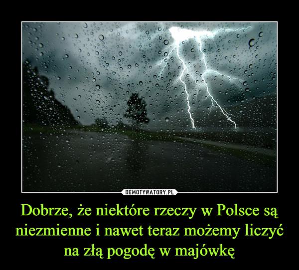Dobrze, że niektóre rzeczy w Polsce są niezmienne i nawet teraz możemy liczyć na złą pogodę w majówkę –
