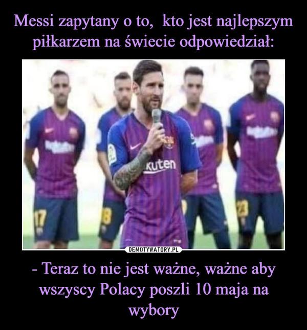 Messi zapytany o to,  kto jest najlepszym piłkarzem na świecie odpowiedział: - Teraz to nie jest ważne, ważne aby wszyscy Polacy poszli 10 maja na wybory