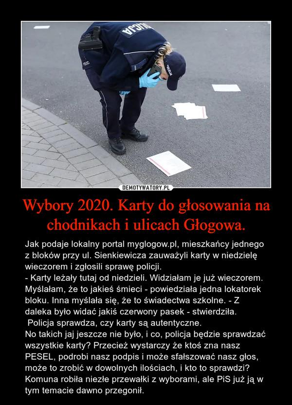 Wybory 2020. Karty do głosowania na chodnikach i ulicach Głogowa. – Jak podaje lokalny portal myglogow.pl, mieszkańcy jednego z bloków przy ul. Sienkiewicza zauważyli karty w niedzielę wieczorem i zgłosili sprawę policji.- Karty leżały tutaj od niedzieli. Widziałam je już wieczorem. Myślałam, że to jakieś śmieci - powiedziała jedna lokatorek bloku. Inna myślała się, że to świadectwa szkolne. - Z daleka było widać jakiś czerwony pasek - stwierdziła. Policja sprawdza, czy karty są autentyczne.No takich jaj jeszcze nie było, i co, policja będzie sprawdzać wszystkie karty? Przecież wystarczy że ktoś zna nasz PESEL, podrobi nasz podpis i może sfałszować nasz głos, może to zrobić w dowolnych ilościach, i kto to sprawdzi? Komuna robiła niezłe przewałki z wyborami, ale PiS już ją w tym temacie dawno przegonił.