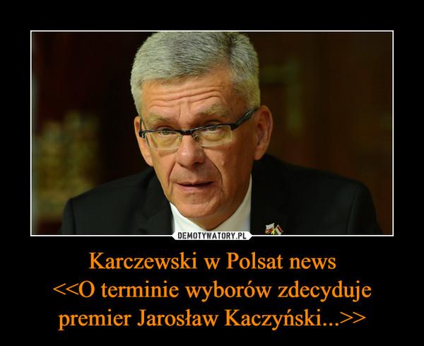 Karczewski w Polsat news<<O terminie wyborów zdecyduje premier Jarosław Kaczyński...>> –