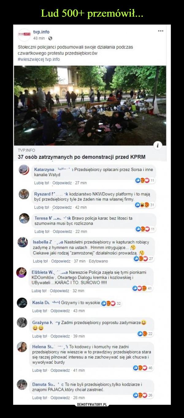 """–  T tvp.info48 min - OStołeczni policjanci podsumowali swoje działania podczasczwartkowego protestu przedsiębiorców#wieszwięcej tvp.infoTVPINFO37 osób zatrzymanych po demonstracji przed KPRMKatarzyna. Talin1 Przedsiębiorcy opłacani przez Sorsa i innekanalie WstydODO 11Lubię to! Odpowiedz 27 minRyszard ! k kodziarstwo NKWDowcy platformy i to mająbyć przedsiębiorcy tyle że żaden nie ma własnej firmy.O 31Lubię to! Odpowiedz 42 minTeresa N.un ak Brawo policja karac bez litosci taszumowina musi byc rozliczonaLubię tol Odpowiedz- 22 minOB) 11Isabella z Ja Nastoletni przedsiębiorcy w kapturach robiącyzadymę z hymnem na ustach. Hmmm intrygujące.Ciekawe jaki rodzaj """"zamrożonej"""" działalności prowadzą.ODO 27Lubię to! Odpowiedz 37 min EdytowanoElżbieta W.na Nareszcie Policja zajęła się tymi pionkamiKDOomitów, Otwartego Dialogu kremka i kozlowskiej iUBywateli .KARAĆ I TO, SUROWOIOOD 41Lubię tol Odpowiedz 32 minKasia D. shel Grzywny i to wysokieODD 32Lubię to! Odpowiedz 43 minGrażyna h ry Zadmi przedsiębiorcy poprostu zadymiarzeOD 22Lubię tol Odpowiedz 39 minHelena St. --* To kodowcy i komuchy nie żadniprzedsiębiorcy nie wieszcie w to prawdziwy przedsiębiorca starasię raczej pilnować interesu a nie zachowywać się jak chucwa iwywoływać burdyLubię tol - Odpowiedz - 41 minODD 46Danuta Su. c To nie byli przedsiębiorcy,tylko kodziarze iznajomi PAJACA, który chciał zaistnieć.ODD 26Lubię to! Odpowiedz 28 min"""