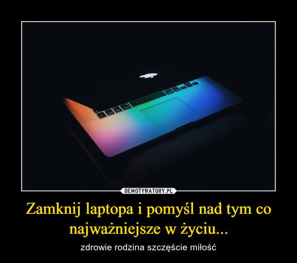 Zamknij laptopa i pomyśl nad tym co najważniejsze w życiu... – zdrowie rodzina szczęście miłość
