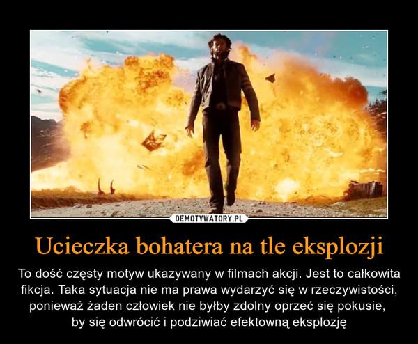 Ucieczka bohatera na tle eksplozji – To dość częsty motyw ukazywany w filmach akcji. Jest to całkowita fikcja. Taka sytuacja nie ma prawa wydarzyć się w rzeczywistości, ponieważ żaden człowiek nie byłby zdolny oprzeć się pokusie, by się odwrócić i podziwiać efektowną eksplozję