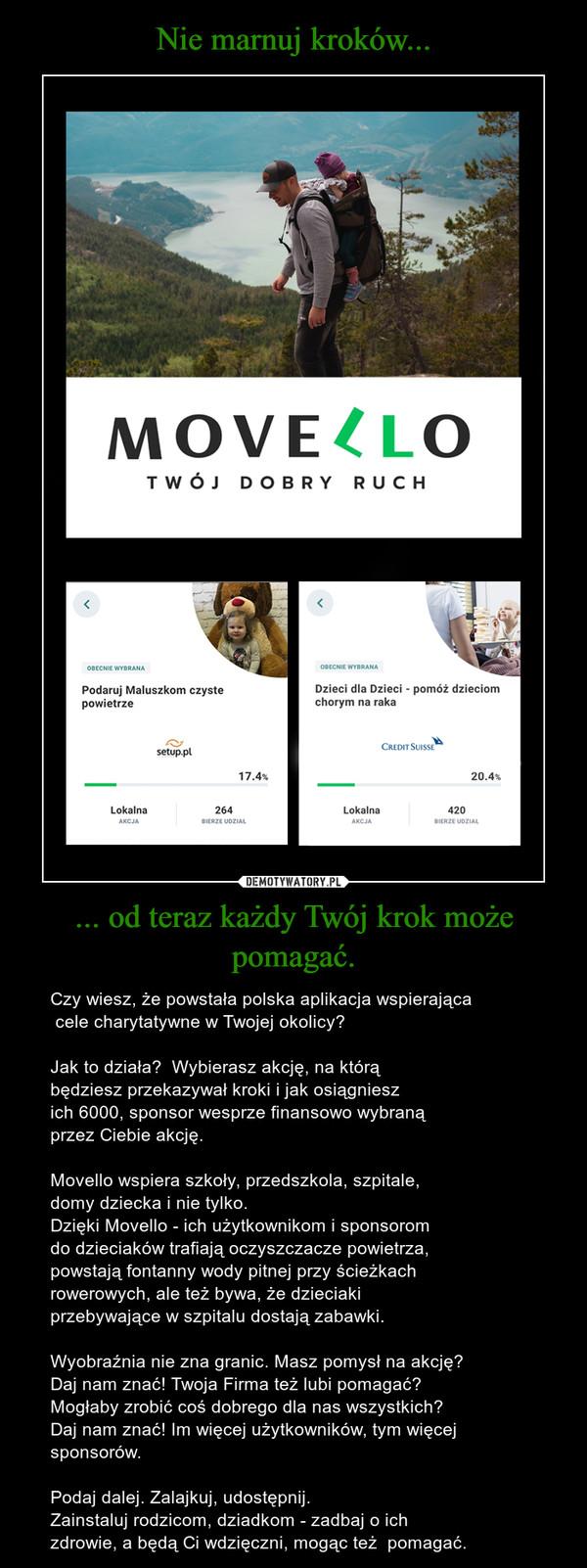 ... od teraz każdy Twój krok może pomagać. – Czy wiesz, że powstała polska aplikacja wspierająca cele charytatywne w Twojej okolicy? Jak to działa?  Wybierasz akcję, na którą będziesz przekazywał kroki i jak osiągniesz ich 6000, sponsor wesprze finansowo wybraną przez Ciebie akcję. Movello wspiera szkoły, przedszkola, szpitale, domy dziecka i nie tylko. Dzięki Movello - ich użytkownikom i sponsorom do dzieciaków trafiają oczyszczacze powietrza,  powstają fontanny wody pitnej przy ścieżkach rowerowych, ale też bywa, że dzieciaki przebywające w szpitalu dostają zabawki.Wyobraźnia nie zna granic. Masz pomysł na akcję?  Daj nam znać! Twoja Firma też lubi pomagać? Mogłaby zrobić coś dobrego dla nas wszystkich?Daj nam znać! Im więcej użytkowników, tym więcej sponsorów.Podaj dalej. Zalajkuj, udostępnij. Zainstaluj rodzicom, dziadkom - zadbaj o ich zdrowie, a będą Ci wdzięczni, mogąc też  pomagać.