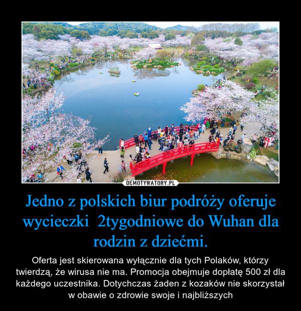 Jedno z polskich biur podróży oferuje wycieczki  2tygodniowe do Wuhan dla rodzin z dziećmi. – Oferta jest skierowana wyłącznie dla tych Polaków, którzy twierdzą, że wirusa nie ma. Promocja obejmuje dopłatę 500 zł dla każdego uczestnika. Dotychczas żaden z kozaków nie skorzystał w obawie o zdrowie swoje i najbliższych