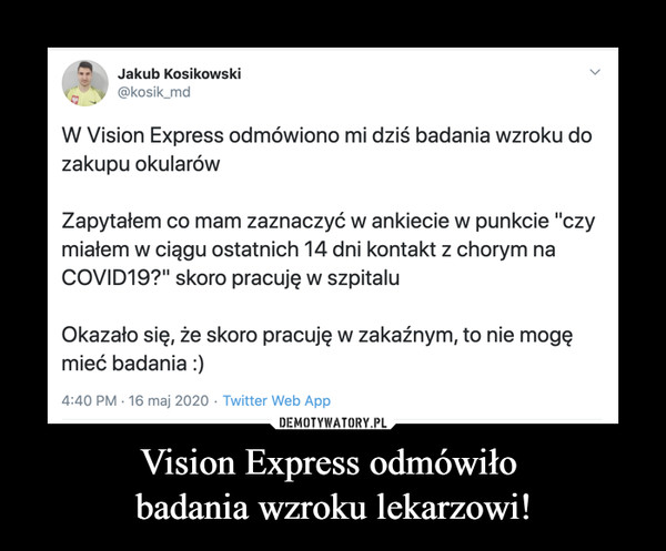 Vision Express odmówiło badania wzroku lekarzowi! –  Jakub Kosikowski W Vision Express odmówiono mi dziś badania wzroku do zakupu okularów Zapytałem co mam zaznaczyć w ankiecie w punkcie czy miałem w ciągu ostatnich 14 dni kontakt z chorym na COVID19 skoro pracuję w szpitalu okazało, się, że skoro pracuję w zakaźnym, to nie mogę mieć badania