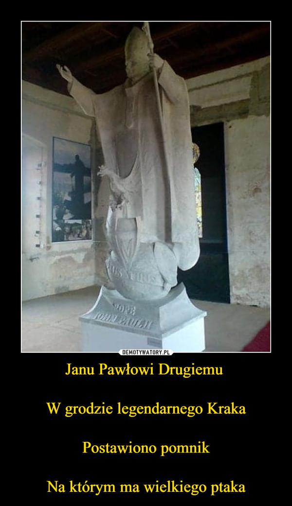 Janu Pawłowi Drugiemu W grodzie legendarnego KrakaPostawiono pomnikNa którym ma wielkiego ptaka –