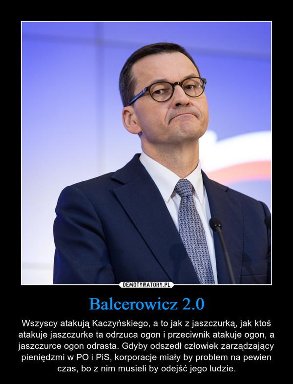 Balcerowicz 2.0 – Wszyscy atakują Kaczyńskiego, a to jak z jaszczurką, jak ktoś atakuje jaszczurke ta odrzuca ogon i przeciwnik atakuje ogon, a jaszczurce ogon odrasta. Gdyby odszedł człowiek zarządzający pieniędzmi w PO i PiS, korporacje miały by problem na pewien czas, bo z nim musieli by odejść jego ludzie.