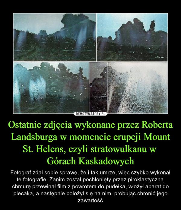 Ostatnie zdjęcia wykonane przez Roberta Landsburga w momencie erupcji Mount St. Helens, czyli stratowulkanu w Górach Kaskadowych – Fotograf zdał sobie sprawę, że i tak umrze, więc szybko wykonał te fotografie. Zanim został pochłonięty przez piroklastyczną chmurę przewinął film z powrotem do pudełka, włożył aparat do plecaka, a następnie położył się na nim, próbując chronić jego zawartość