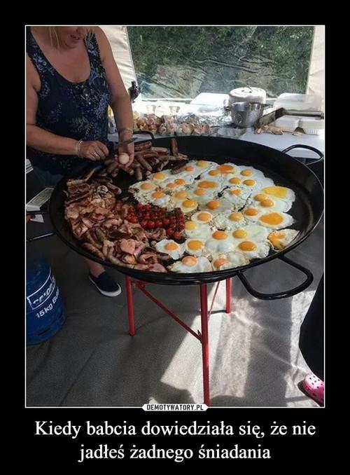Kiedy babcia dowiedziała się, że nie jadłeś żadnego śniadania