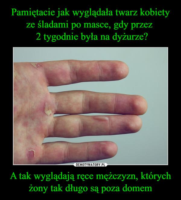 A tak wyglądają ręce mężczyzn, których żony tak długo są poza domem –