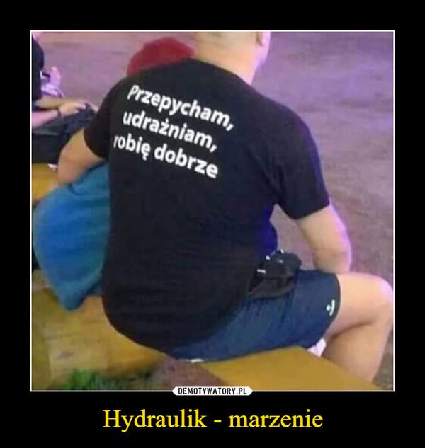 Hydraulik - marzenie –  Przepycham,udrażniam,robię dobrze