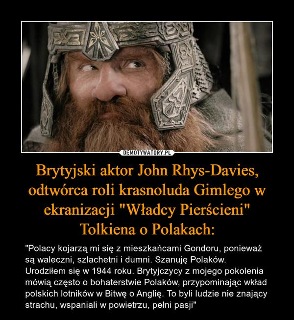 """Brytyjski aktor John Rhys-Davies, odtwórca roli krasnoluda Gimlego w ekranizacji """"Władcy Pierścieni""""Tolkiena o Polakach: – """"Polacy kojarzą mi się z mieszkańcami Gondoru, ponieważ są waleczni, szlachetni i dumni. Szanuję Polaków. Urodziłem się w 1944 roku. Brytyjczycy z mojego pokolenia mówią często o bohaterstwie Polaków, przypominając wkład polskich lotników w Bitwę o Anglię. To byli ludzie nie znający strachu, wspaniali w powietrzu, pełni pasji"""""""