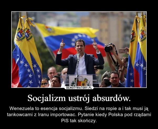 Socjalizm ustrój absurdów. – Wenezuela to esencja socjalizmu. Siedzi na ropie a i tak musi ją tankowcami z Iranu importowac. Pytanie kiedy Polska pod rządami PiS tak skończy.