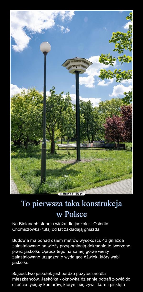 To pierwsza taka konstrukcjaw Polsce – Na Bielanach stanęła wieża dla jaskółek. Osiedle Chomiczówka- tutaj od lat zakładają gniazda.Budowla ma ponad osiem metrów wysokości. 42 gniazda zainstalowane na wieży przypominają dokładnie te tworzone przez jaskółki. Oprócz tego na samej górze wieży zainstalowano urządzenie wydające dźwięk, który wabi jaskółki.Sąsiedztwo jaskółek jest bardzo pożyteczne dla mieszkańców. Jaskółka - oknówka dziennie potrafi złowić do sześciu tysięcy komarów, którymi się żywi i karmi pisklęta Na Bielanach stanęła wieża dla jaskółek. Osiedle Chomiczówka- tutaj od lat zakładają gniazda.Budowla ma ponad osiem metrów wysokości. 42 gniazda zainstalowane na wieży przypominają dokładnie te tworzone przez jaskółki. Oprócz tego na samej górze wieży zainstalowano urządzenie wydające dźwięk, który wabi jaskółki.Sąsiedztwo jaskółek jest bardzo pożyteczne dla mieszkańców. Jaskółka - oknówka dziennie potrafi złowić do sześciu tysięcy komarów, którymi się żywi i karmi pisklęta