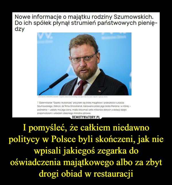 I pomyśleć, że całkiem niedawno politycy w Polsce byli skończeni, jak nie wpisali jakiegoś zegarka do oświadczenia majątkowego albo za zbyt drogi obiad w restauracji –