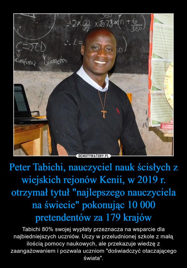 """Peter Tabichi, nauczyciel nauk ścisłych z wiejskich rejonów Kenii, w 2019 r. otrzymał tytuł """"najlepszego nauczyciela na świecie"""" pokonując 10 000 pretendentów za 179 krajów – Tabichi 80% swojej wypłaty przeznacza na wsparcie dla najbiedniejszych uczniów. Uczy w przeludnionej szkole z małą ilością pomocy naukowych, ale przekazuje wiedzę z zaangażowaniem i pozwala uczniom """"doświadczyć otaczającego świata""""."""