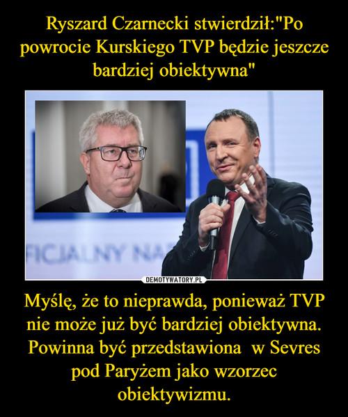 """Ryszard Czarnecki stwierdził:""""Po powrocie Kurskiego TVP będzie jeszcze bardziej obiektywna"""" Myślę, że to nieprawda, ponieważ TVP nie może już być bardziej obiektywna. Powinna być przedstawiona  w Sevres pod Paryżem jako wzorzec obiektywizmu."""