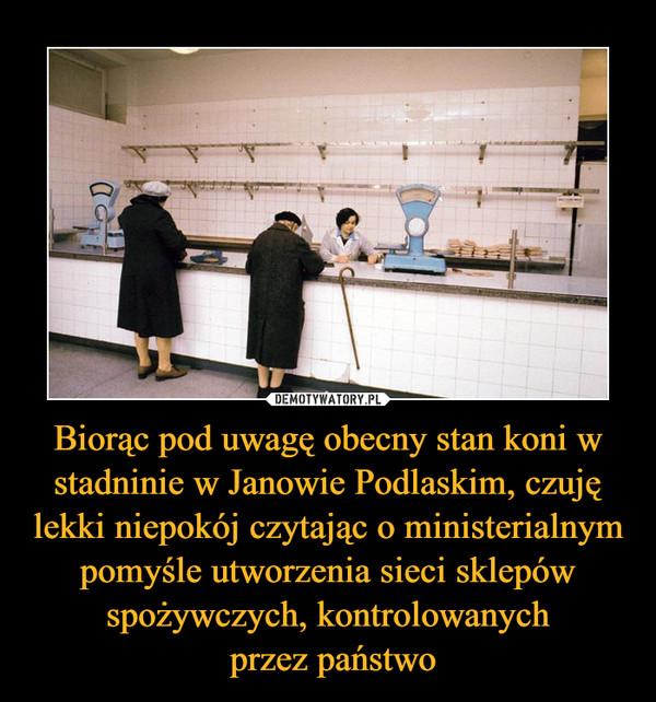 Biorąc pod uwagę obecny stan koni w stadninie w Janowie Podlaskim, czuję lekki niepokój czytając o ministerialnym pomyśle utworzenia sieci sklepów spożywczych, kontrolowanych przez państwo –