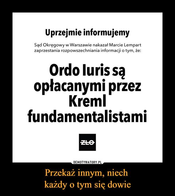 Przekaż innym, niech każdy o tym się dowie –  Uprzejmie informujemySąd Okręgowy w Warszawie nakazał Marcie Lempartzaprzestania rozpowszechniania informacji o tym, że:Ordo Iuris sąopłacanymi przezKremlfundamentalistami