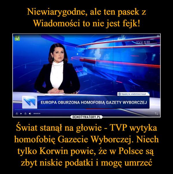 Świat stanął na głowie - TVP wytyka homofobię Gazecie Wyborczej. Niech tylko Korwin powie, że w Polsce są zbyt niskie podatki i mogę umrzeć –  EUROPA OBURZONA HOMOFOBIĄ GAZETY WYBORCZEJ