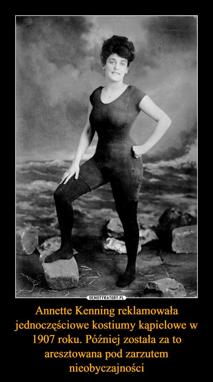 Annette Kenning reklamowała jednoczęściowe kostiumy kąpielowe w 1907 roku. Później została za to aresztowana pod zarzutem nieobyczajności –