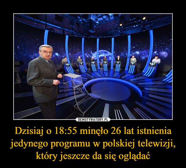 Dzisiaj o 18:55 minęło 26 lat istnienia jedynego programu w polskiej telewizji, który jeszcze da się oglądać –