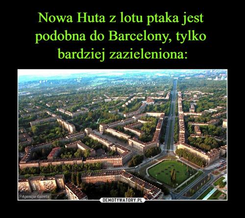 Nowa Huta z lotu ptaka jest  podobna do Barcelony, tylko  bardziej zazieleniona: