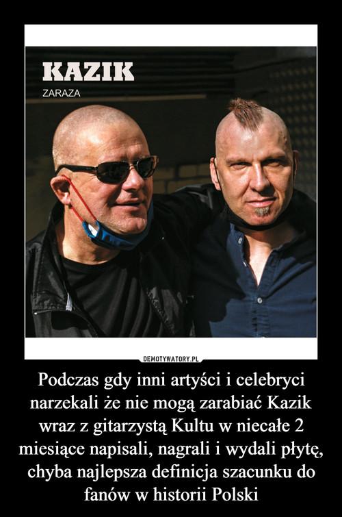 Podczas gdy inni artyści i celebryci narzekali że nie mogą zarabiać Kazik wraz z gitarzystą Kultu w niecałe 2 miesiące napisali, nagrali i wydali płytę, chyba najlepsza definicja szacunku do fanów w historii Polski