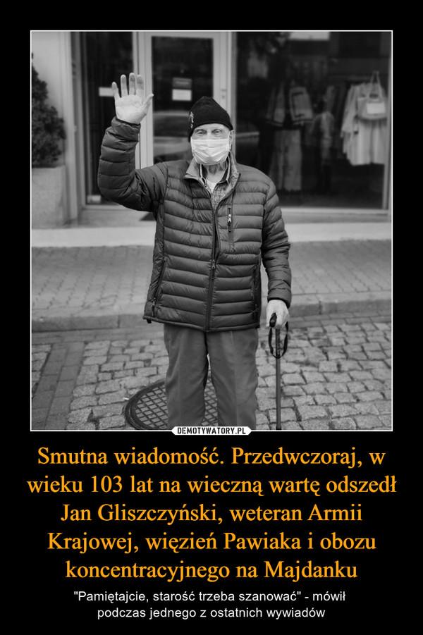 """Smutna wiadomość. Przedwczoraj, w wieku 103 lat na wieczną wartę odszedł Jan Gliszczyński, weteran Armii Krajowej, więzień Pawiaka i obozu koncentracyjnego na Majdanku – """"Pamiętajcie, starość trzeba szanować"""" - mówił podczas jednego z ostatnich wywiadów"""