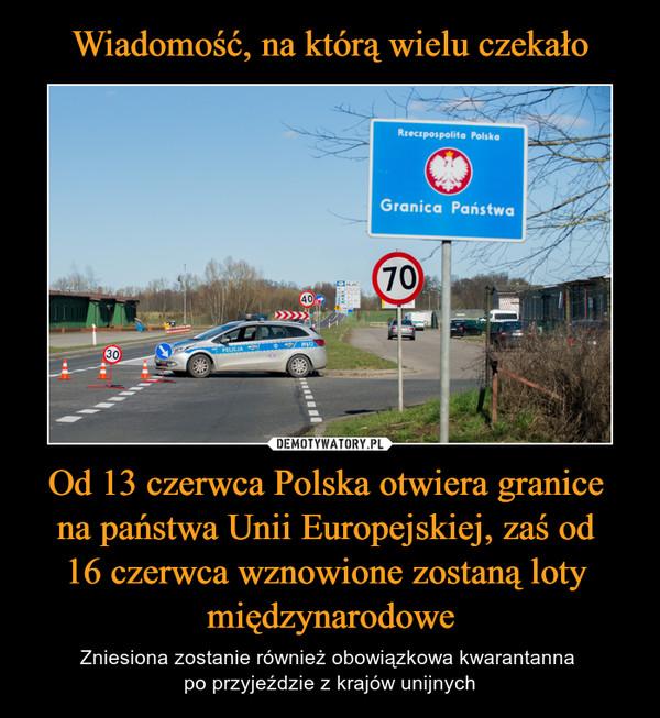 Od 13 czerwca Polska otwiera granice na państwa Unii Europejskiej, zaś od 16 czerwca wznowione zostaną loty międzynarodowe – Zniesiona zostanie również obowiązkowa kwarantanna po przyjeździe z krajów unijnych