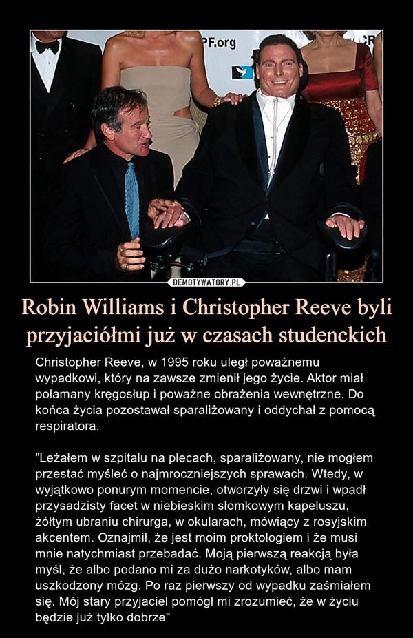 """Robin Williams i Christopher Reeve byli przyjaciółmi już w czasach studenckich – Christopher Reeve, w 1995 roku uległ poważnemu wypadkowi, który na zawsze zmienił jego życie. Aktor miał połamany kręgosłup i poważne obrażenia wewnętrzne. Do końca życia pozostawał sparaliżowany i oddychał z pomocą respiratora.""""Leżałem w szpitalu na plecach, sparaliżowany, nie mogłem przestać myśleć o najmroczniejszych sprawach. Wtedy, w wyjątkowo ponurym momencie, otworzyły się drzwi i wpadł przysadzisty facet w niebieskim słomkowym kapeluszu, żółtym ubraniu chirurga, w okularach, mówiący z rosyjskim akcentem. Oznajmił, że jest moim proktologiem i że musi mnie natychmiast przebadać. Moją pierwszą reakcją była myśl, że albo podano mi za dużo narkotyków, albo mam uszkodzony mózg. Po raz pierwszy od wypadku zaśmiałem się. Mój stary przyjaciel pomógł mi zrozumieć, że w życiu będzie już tylko dobrze"""" Christopher Reeve, w 1995 roku uległ poważnemu wypadkowi, który na zawsze zmienił jego życie. Aktor miał połamany kręgosłup i poważne obrażenia wewnętrzne. Do końca życia pozostawał sparaliżowany i oddychał z pomocą respiratora.""""Leżałem w szpitalu na plecach, sparaliżowany, nie mogłem przestać myśleć o najmroczniejszych sprawach. Wtedy, w wyjątkowo ponurym momencie, otworzyły się drzwi i wpadł przysadzisty facet w niebieskim słomkowym kapeluszu, żółtym ubraniu chirurga, w okularach, mówiący z rosyjskim akcentem. Oznajmił, że jest moim proktologiem i że musi mnie natychmiast przebadać. Moją pierwszą reakcją była myśl, że albo podano mi za dużo narkotyków, albo mam uszkodzony mózg. Po raz pierwszy od wypadku zaśmiałem się. Mój stary przyjaciel pomógł mi zrozumieć, że w życiu będzie już tylko dobrze"""""""