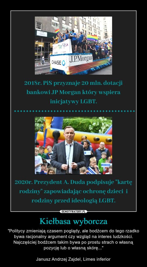 """Kiełbasa wyborcza – """"Politycy zmieniają czasem poglądy, ale bodźcem do tego rzadko bywa racjonalny argument czy wzgląd na interes ludzkości. Najczęściej bodźcem takim bywa po prostu strach o własną pozycję lub o własną skórę...""""Janusz Andrzej Zajdel, Limes inferior"""