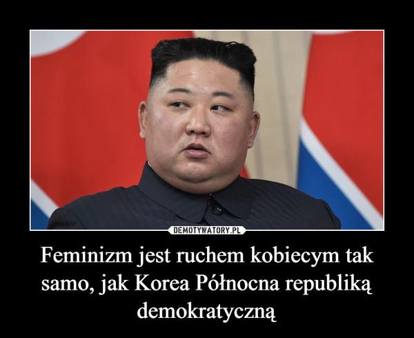 Feminizm jest ruchem kobiecym tak samo, jak Korea Północna republiką demokratyczną –