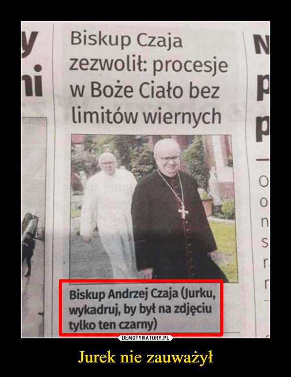 Jurek nie zauważył –  Biskup Czajazezwolił: procesjew Boże Ciało bezlimitów wiernychBiskup Andrzej Czaja (Jurku,wykadruj, by byt na zdjęciutylko ten czarny)