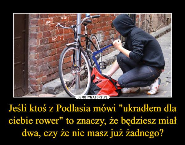 """Jeśli ktoś z Podlasia mówi """"ukradłem dla ciebie rower"""" to znaczy, że będziesz miał dwa, czy że nie masz już żadnego? –"""