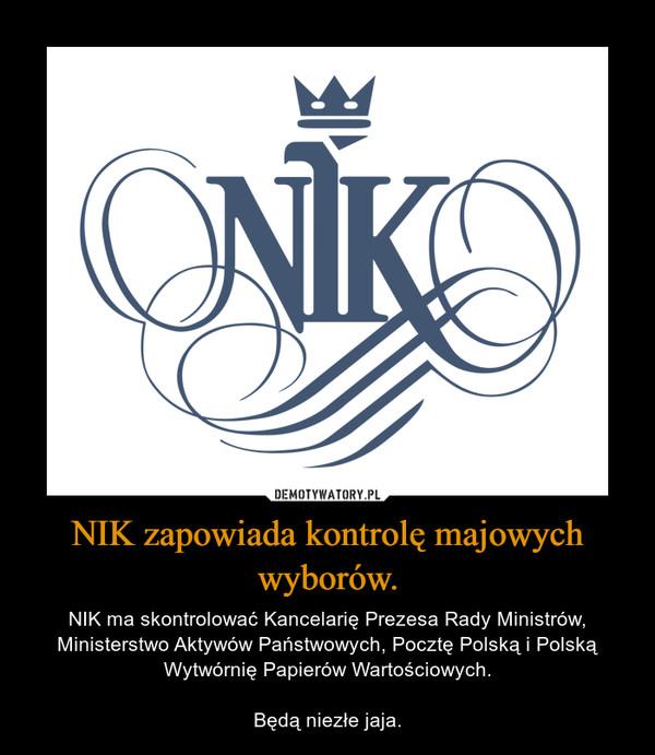 NIK zapowiada kontrolę majowych wyborów. – NIK ma skontrolować Kancelarię Prezesa Rady Ministrów, Ministerstwo Aktywów Państwowych, Pocztę Polską i Polską Wytwórnię Papierów Wartościowych.Będą niezłe jaja.